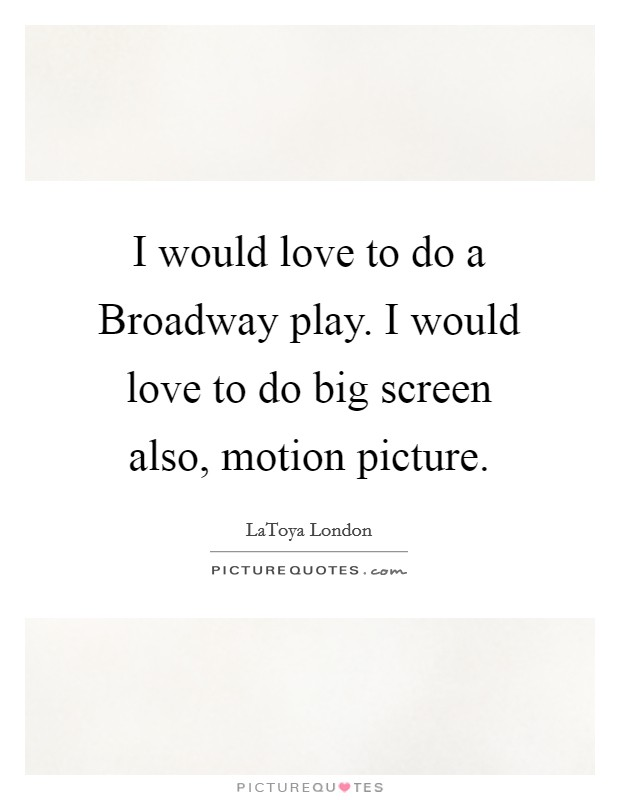 I would love to do a Broadway play. I would love to do big screen also, motion picture Picture Quote #1