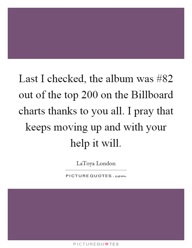 Last I checked, the album was #82 out of the top 200 on the Billboard charts thanks to you all. I pray that keeps moving up and with your help it will Picture Quote #1