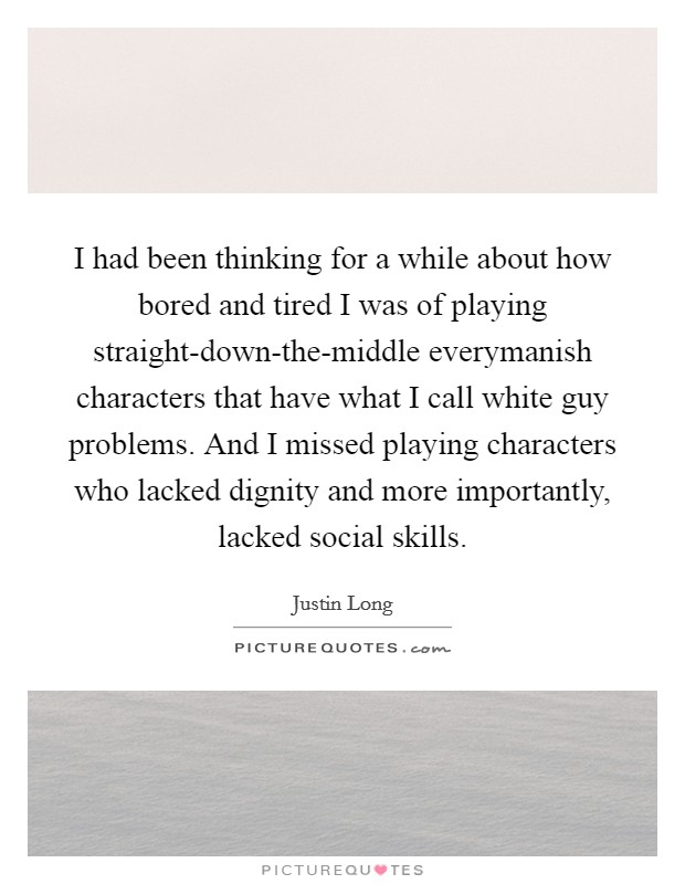 I had been thinking for a while about how bored and tired I was of playing straight-down-the-middle everymanish characters that have what I call white guy problems. And I missed playing characters who lacked dignity and more importantly, lacked social skills Picture Quote #1