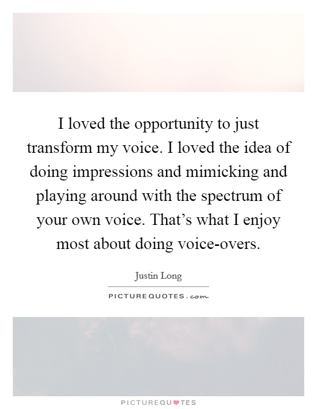 I loved the opportunity to just transform my voice. I loved the idea of doing impressions and mimicking and playing around with the spectrum of your own voice. That's what I enjoy most about doing voice-overs Picture Quote #1