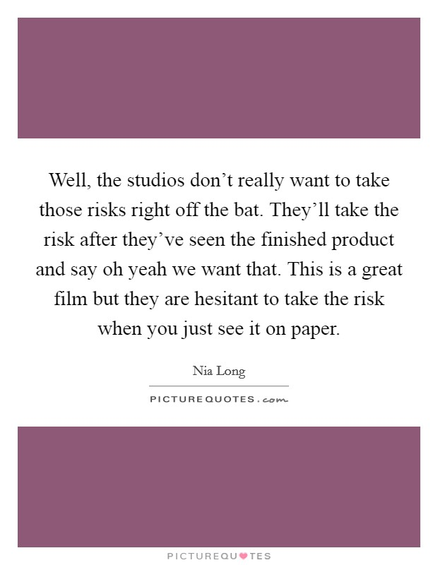 Well, the studios don't really want to take those risks right off the bat. They'll take the risk after they've seen the finished product and say oh yeah we want that. This is a great film but they are hesitant to take the risk when you just see it on paper Picture Quote #1