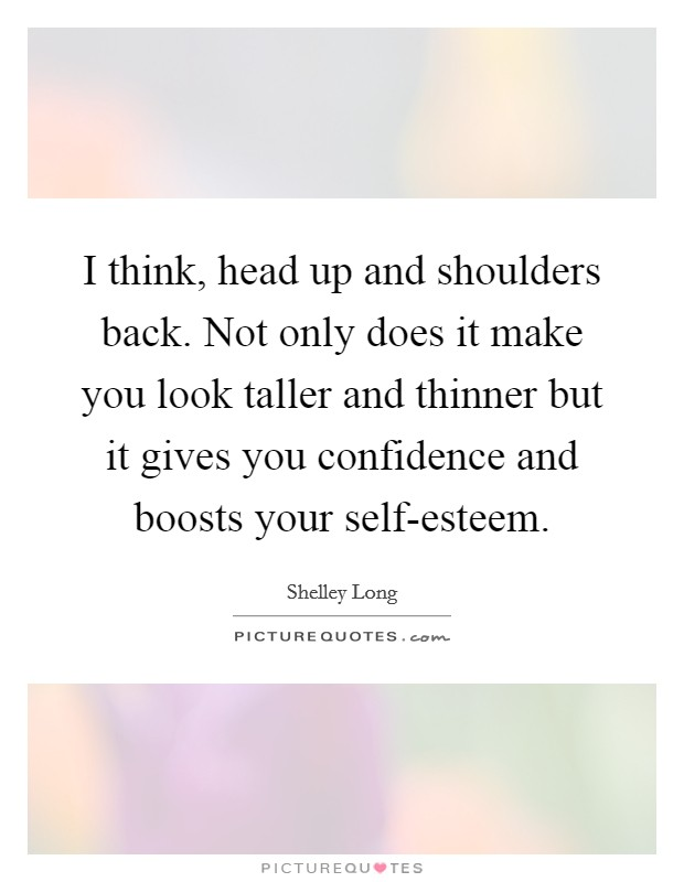 I think, head up and shoulders back. Not only does it make you look taller and thinner but it gives you confidence and boosts your self-esteem Picture Quote #1