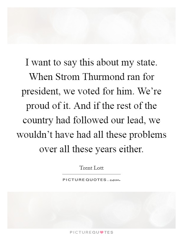 I want to say this about my state. When Strom Thurmond ran for president, we voted for him. We're proud of it. And if the rest of the country had followed our lead, we wouldn't have had all these problems over all these years either Picture Quote #1