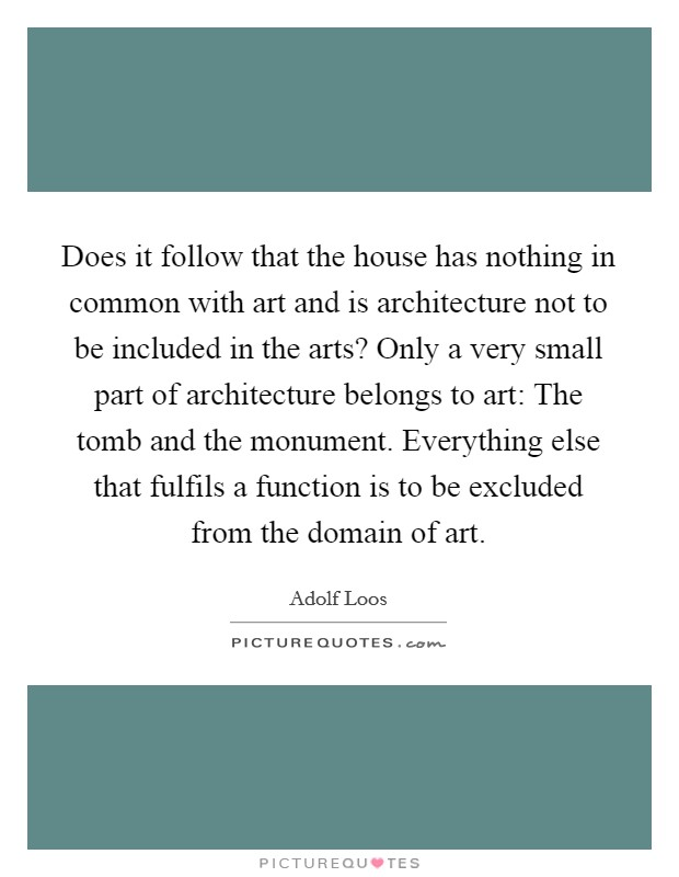 Does it follow that the house has nothing in common with art and is architecture not to be included in the arts? Only a very small part of architecture belongs to art: The tomb and the monument. Everything else that fulfils a function is to be excluded from the domain of art Picture Quote #1