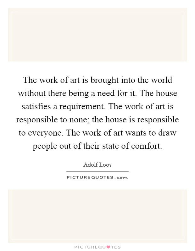 The work of art is brought into the world without there being a need for it. The house satisfies a requirement. The work of art is responsible to none; the house is responsible to everyone. The work of art wants to draw people out of their state of comfort Picture Quote #1