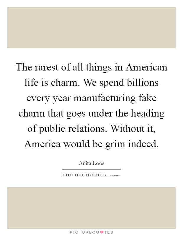 The rarest of all things in American life is charm. We spend billions every year manufacturing fake charm that goes under the heading of public relations. Without it, America would be grim indeed Picture Quote #1