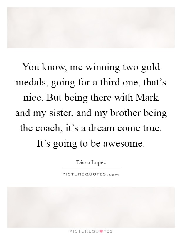 You know, me winning two gold medals, going for a third one, that's nice. But being there with Mark and my sister, and my brother being the coach, it's a dream come true. It's going to be awesome Picture Quote #1