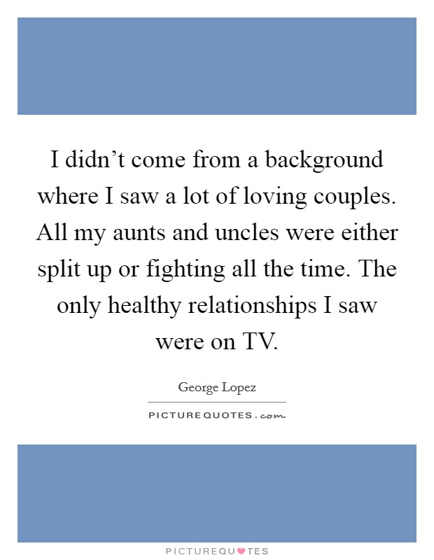 I didn't come from a background where I saw a lot of loving couples. All my aunts and uncles were either split up or fighting all the time. The only healthy relationships I saw were on TV Picture Quote #1