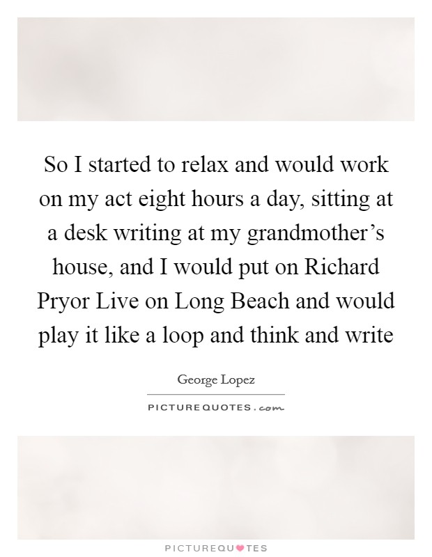 So I started to relax and would work on my act eight hours a day, sitting at a desk writing at my grandmother's house, and I would put on Richard Pryor Live on Long Beach and would play it like a loop and think and write Picture Quote #1