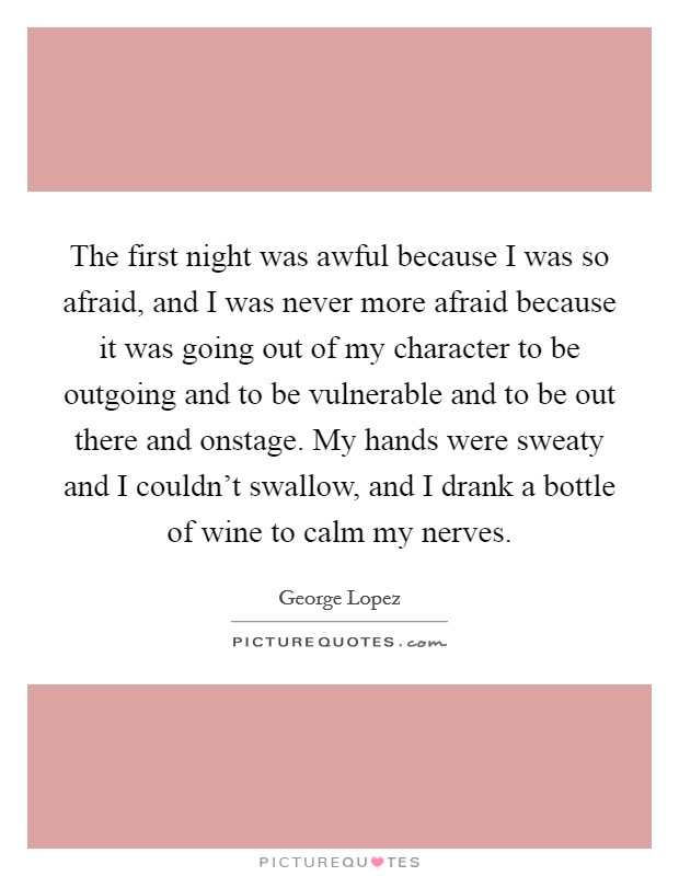 The first night was awful because I was so afraid, and I was never more afraid because it was going out of my character to be outgoing and to be vulnerable and to be out there and onstage. My hands were sweaty and I couldn't swallow, and I drank a bottle of wine to calm my nerves Picture Quote #1