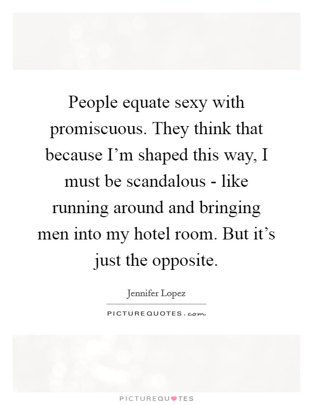 People equate sexy with promiscuous. They think that because I'm shaped this way, I must be scandalous - like running around and bringing men into my hotel room. But it's just the opposite Picture Quote #1