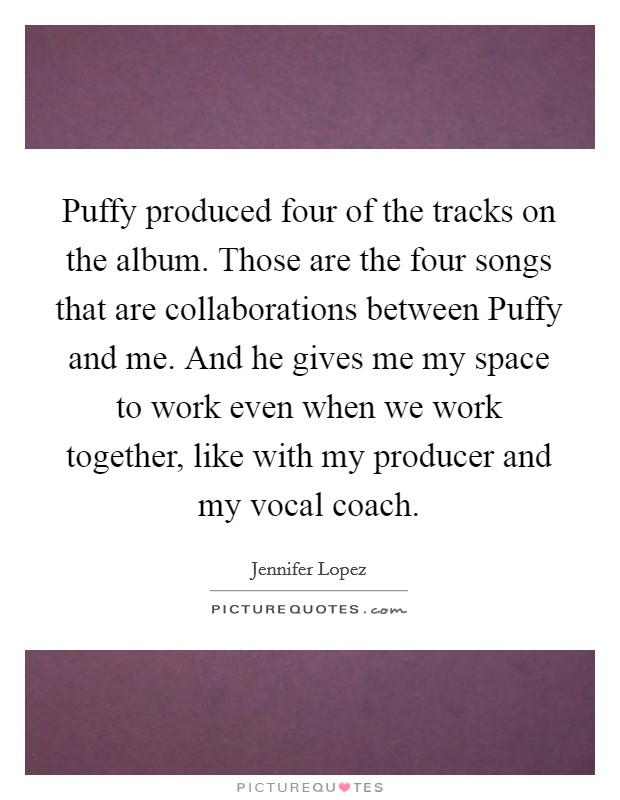 Puffy produced four of the tracks on the album. Those are the four songs that are collaborations between Puffy and me. And he gives me my space to work even when we work together, like with my producer and my vocal coach Picture Quote #1