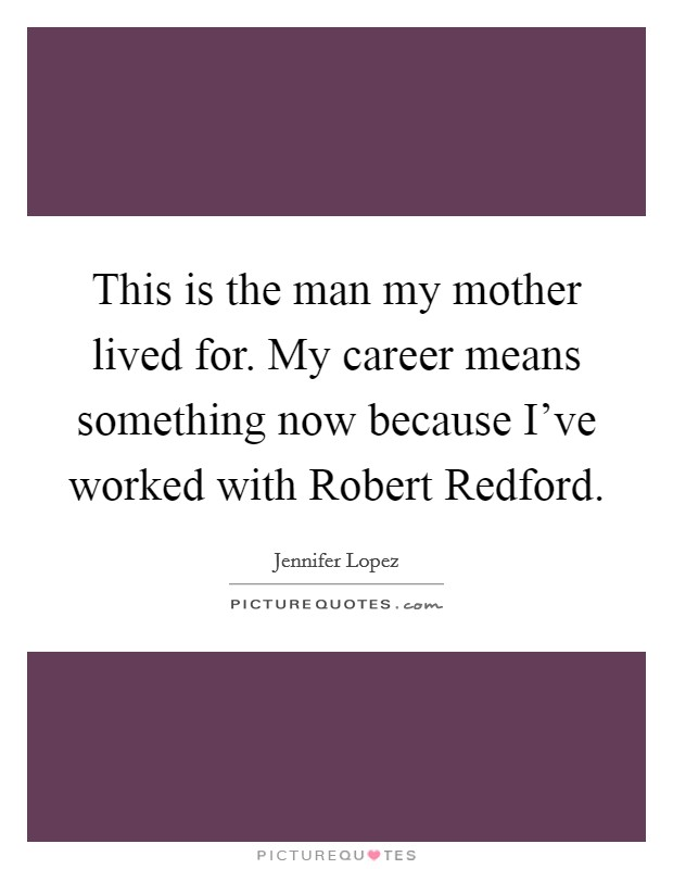 This is the man my mother lived for. My career means something now because I've worked with Robert Redford Picture Quote #1