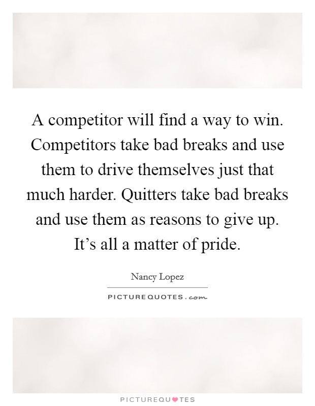 A competitor will find a way to win. Competitors take bad breaks and use them to drive themselves just that much harder. Quitters take bad breaks and use them as reasons to give up. It's all a matter of pride Picture Quote #1