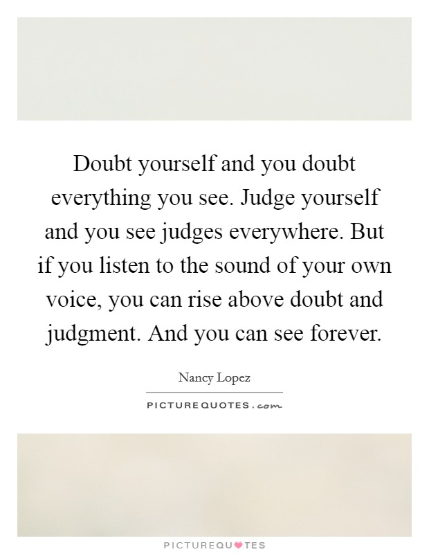 Doubt yourself and you doubt everything you see. Judge yourself and you see judges everywhere. But if you listen to the sound of your own voice, you can rise above doubt and judgment. And you can see forever Picture Quote #1
