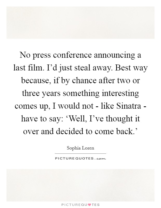 No press conference announcing a last film. I'd just steal away. Best way because, if by chance after two or three years something interesting comes up, I would not - like Sinatra - have to say: 'Well, I've thought it over and decided to come back.' Picture Quote #1