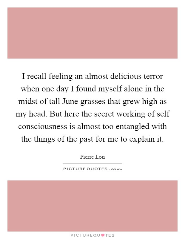 I recall feeling an almost delicious terror when one day I found myself alone in the midst of tall June grasses that grew high as my head. But here the secret working of self consciousness is almost too entangled with the things of the past for me to explain it Picture Quote #1
