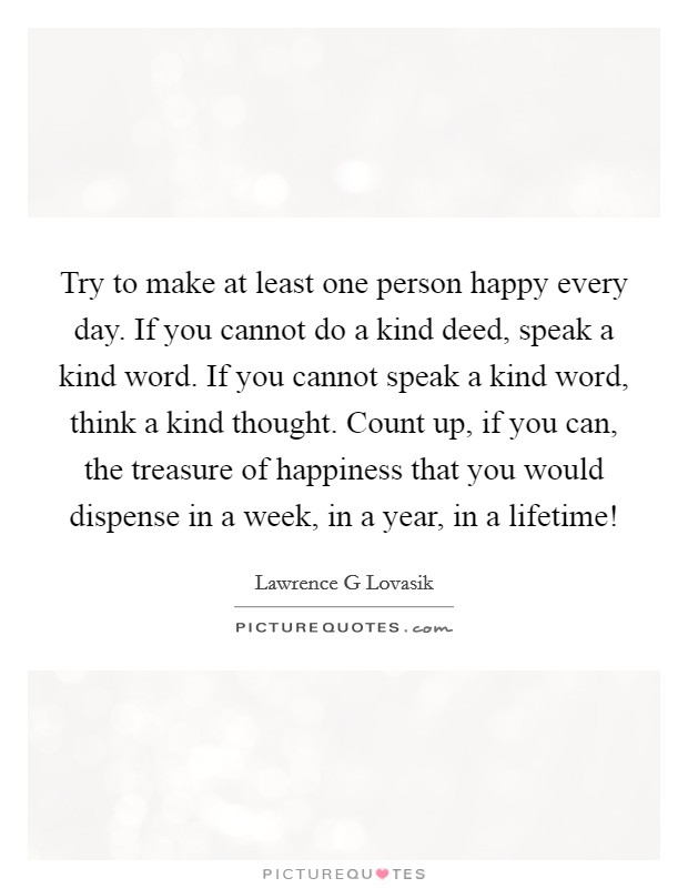 Try to make at least one person happy every day. If you cannot do a kind deed, speak a kind word. If you cannot speak a kind word, think a kind thought. Count up, if you can, the treasure of happiness that you would dispense in a week, in a year, in a lifetime! Picture Quote #1