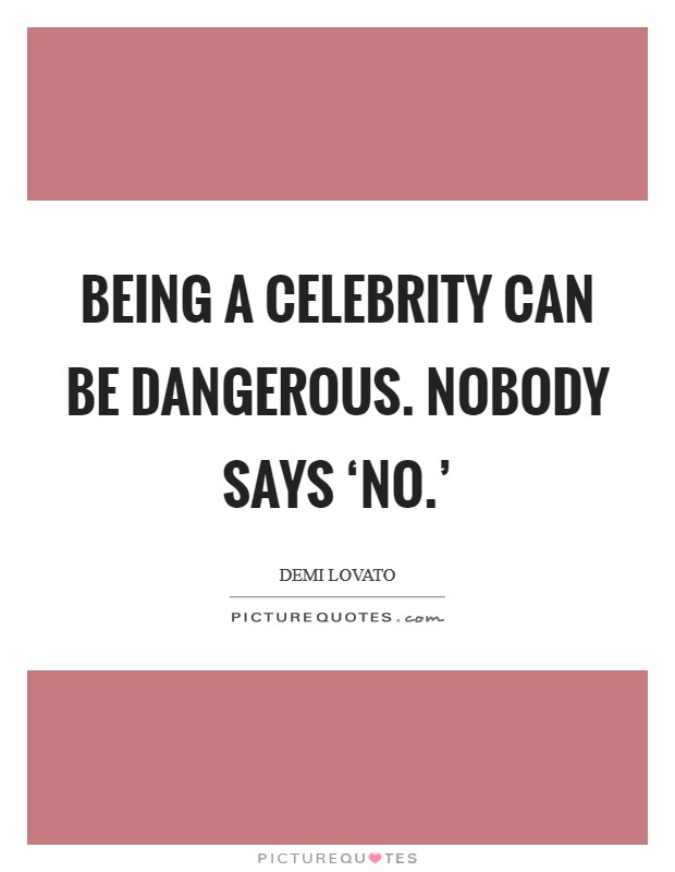 Being a celebrity can be dangerous. Nobody says 'no.' Picture Quote #1