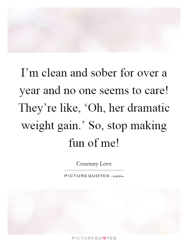 I'm clean and sober for over a year and no one seems to care! They're like, 'Oh, her dramatic weight gain.' So, stop making fun of me! Picture Quote #1