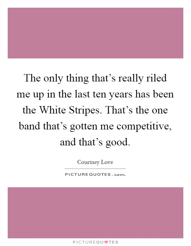 The only thing that's really riled me up in the last ten years has been the White Stripes. That's the one band that's gotten me competitive, and that's good Picture Quote #1