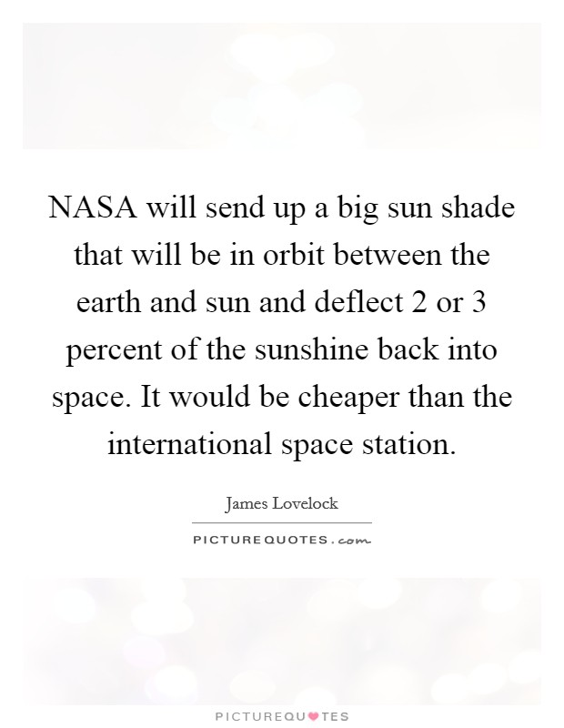 NASA will send up a big sun shade that will be in orbit between the earth and sun and deflect 2 or 3 percent of the sunshine back into space. It would be cheaper than the international space station Picture Quote #1