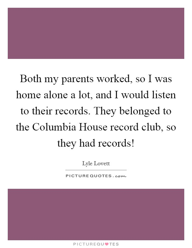 Both my parents worked, so I was home alone a lot, and I would listen to their records. They belonged to the Columbia House record club, so they had records! Picture Quote #1