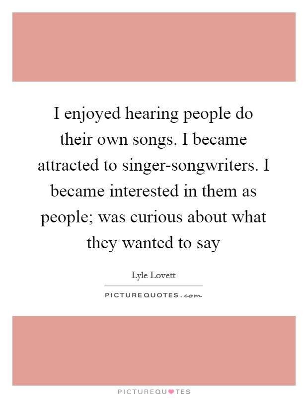 I enjoyed hearing people do their own songs. I became attracted to singer-songwriters. I became interested in them as people; was curious about what they wanted to say Picture Quote #1