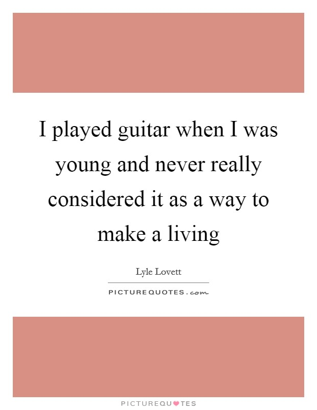 I played guitar when I was young and never really considered it as a way to make a living Picture Quote #1