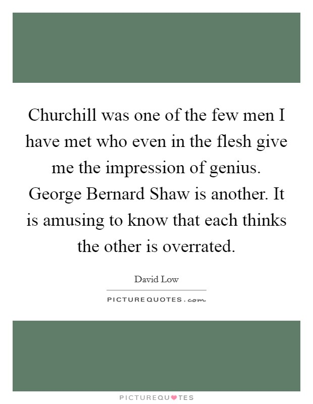 Churchill was one of the few men I have met who even in the flesh give me the impression of genius. George Bernard Shaw is another. It is amusing to know that each thinks the other is overrated Picture Quote #1