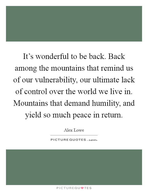 It's wonderful to be back. Back among the mountains that remind us of our vulnerability, our ultimate lack of control over the world we live in. Mountains that demand humility, and yield so much peace in return Picture Quote #1