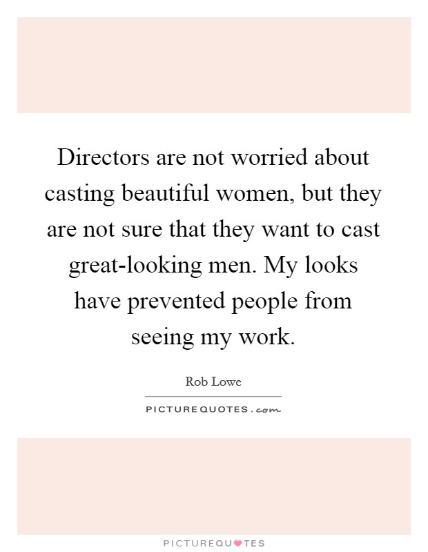 Directors are not worried about casting beautiful women, but they are not sure that they want to cast great-looking men. My looks have prevented people from seeing my work Picture Quote #1