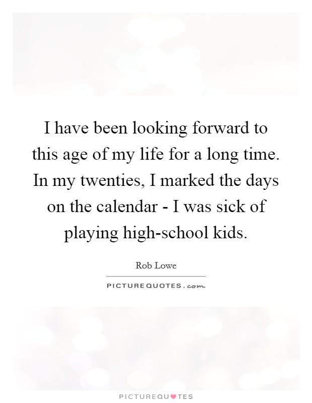 I have been looking forward to this age of my life for a long time. In my twenties, I marked the days on the calendar - I was sick of playing high-school kids Picture Quote #1