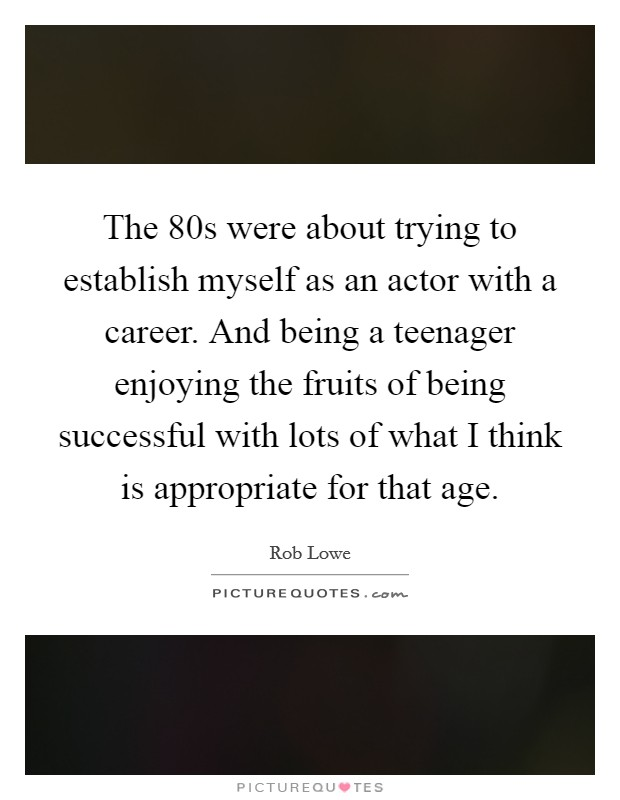 The  80s were about trying to establish myself as an actor with a career. And being a teenager enjoying the fruits of being successful with lots of what I think is appropriate for that age Picture Quote #1