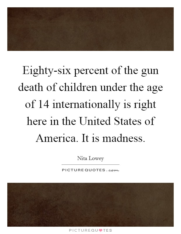 Eighty-six percent of the gun death of children under the age of 14 internationally is right here in the United States of America. It is madness Picture Quote #1