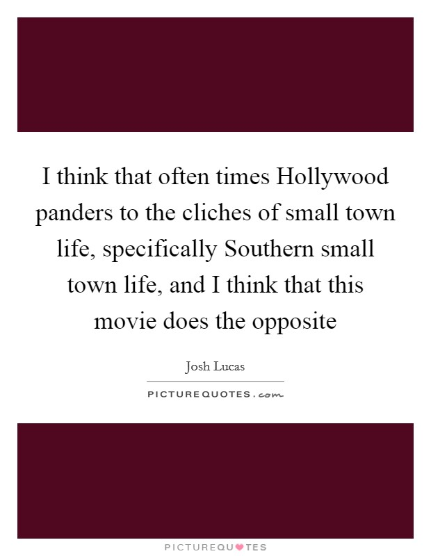 Small Town Life Quotes Delectable I Think That Often Times Hollywood Panders To The Cliches Of