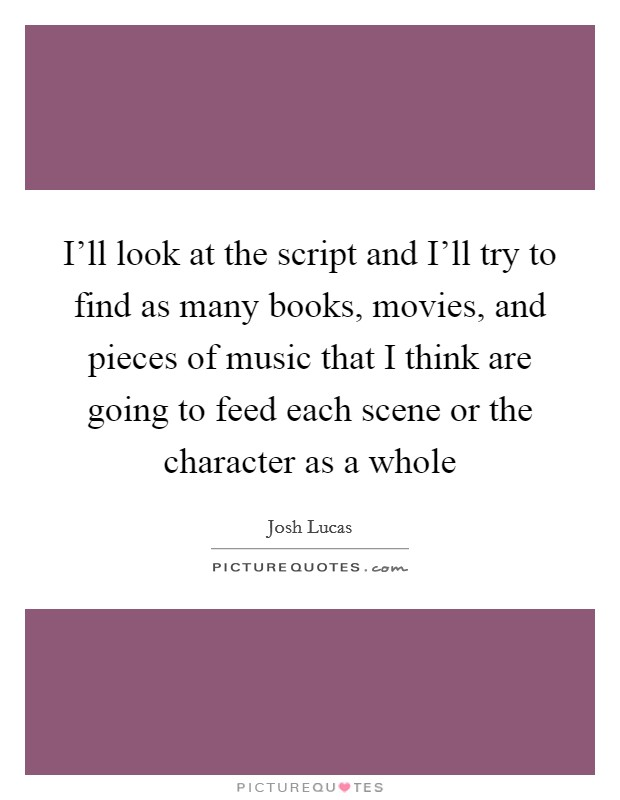 I'll look at the script and I'll try to find as many books, movies, and pieces of music that I think are going to feed each scene or the character as a whole Picture Quote #1