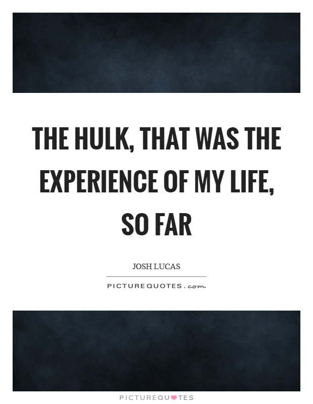 The Hulk, that was the experience of my life, so far Picture Quote #1