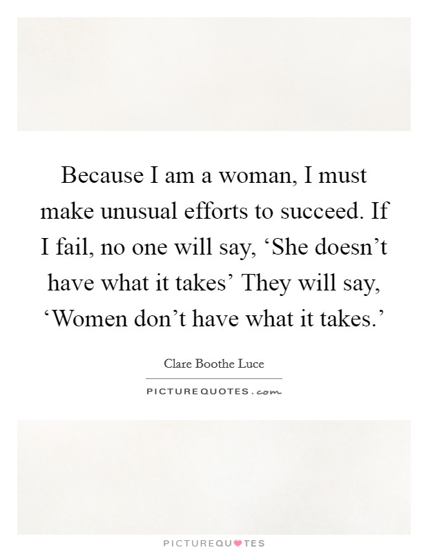 Because I am a woman, I must make unusual efforts to succeed. If I fail, no one will say, 'She doesn't have what it takes' They will say, 'Women don't have what it takes.' Picture Quote #1