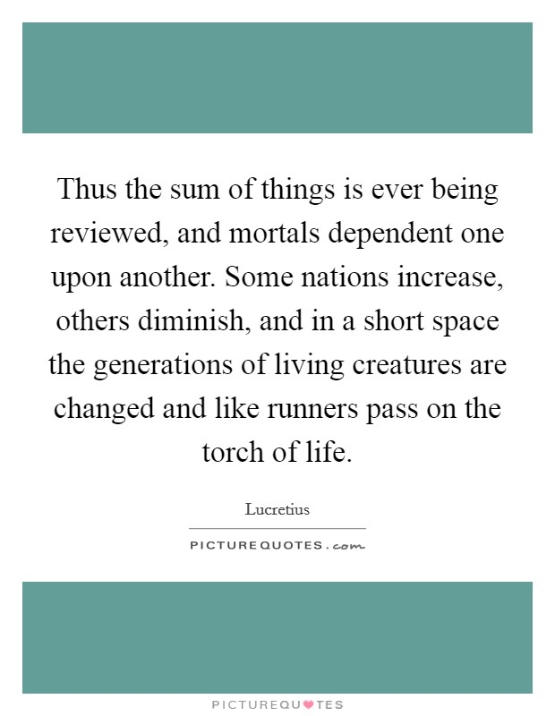 Thus the sum of things is ever being reviewed, and mortals dependent one upon another. Some nations increase, others diminish, and in a short space the generations of living creatures are changed and like runners pass on the torch of life Picture Quote #1