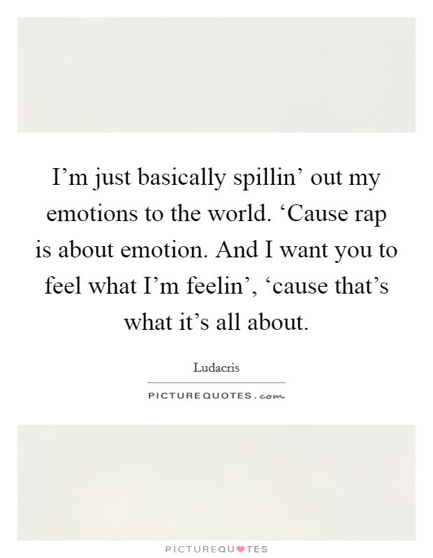 I'm just basically spillin' out my emotions to the world. 'Cause rap is about emotion. And I want you to feel what I'm feelin', 'cause that's what it's all about Picture Quote #1