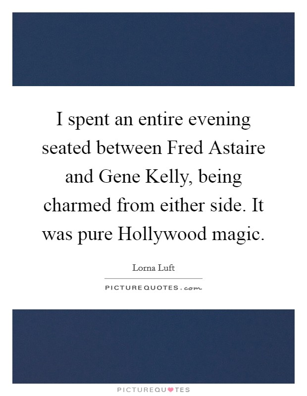 I spent an entire evening seated between Fred Astaire and Gene Kelly, being charmed from either side. It was pure Hollywood magic Picture Quote #1