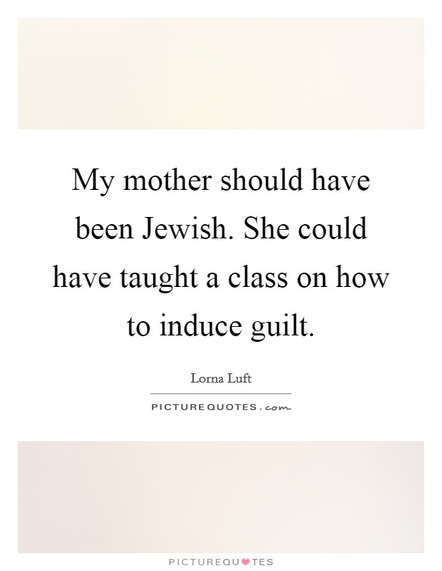 My mother should have been Jewish. She could have taught a class on how to induce guilt Picture Quote #1