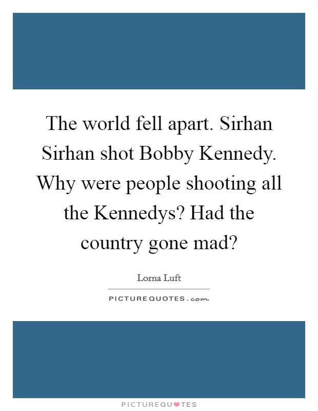The world fell apart. Sirhan Sirhan shot Bobby Kennedy. Why were people shooting all the Kennedys? Had the country gone mad? Picture Quote #1