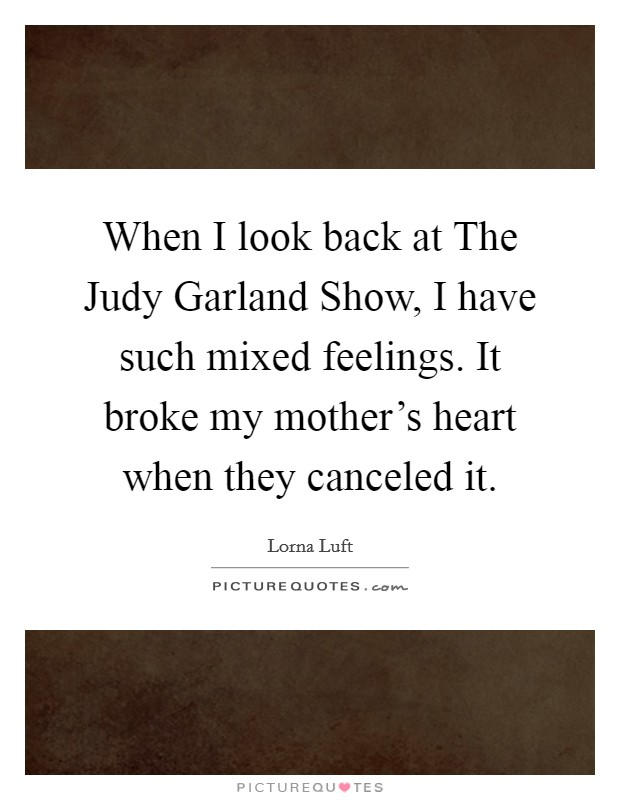 When I look back at The Judy Garland Show, I have such mixed feelings. It broke my mother's heart when they canceled it Picture Quote #1