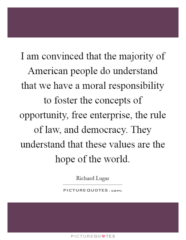 I am convinced that the majority of American people do understand that we have a moral responsibility to foster the concepts of opportunity, free enterprise, the rule of law, and democracy. They understand that these values are the hope of the world Picture Quote #1
