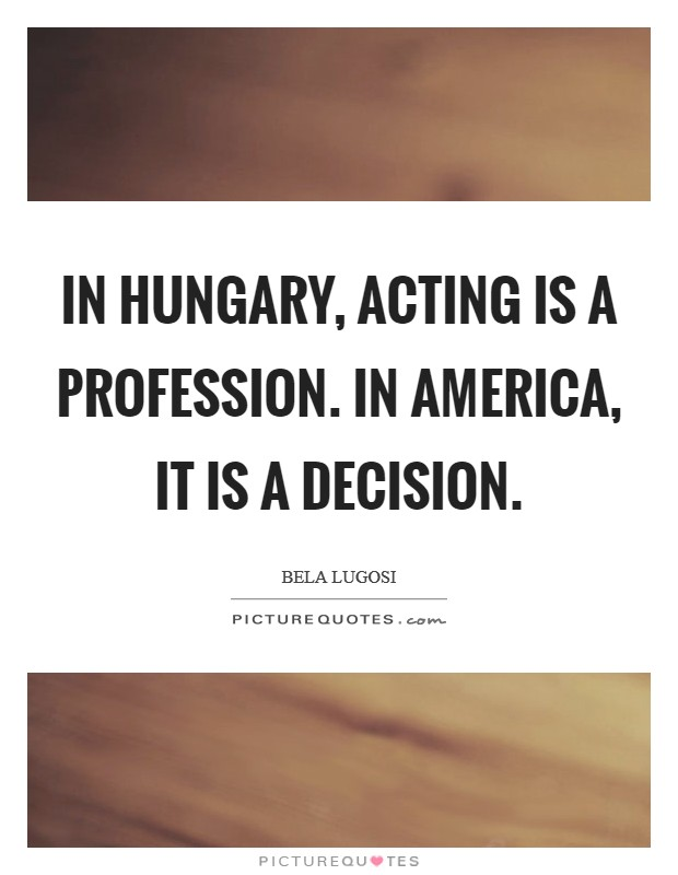 In Hungary, acting is a profession. In America, it is a decision Picture Quote #1