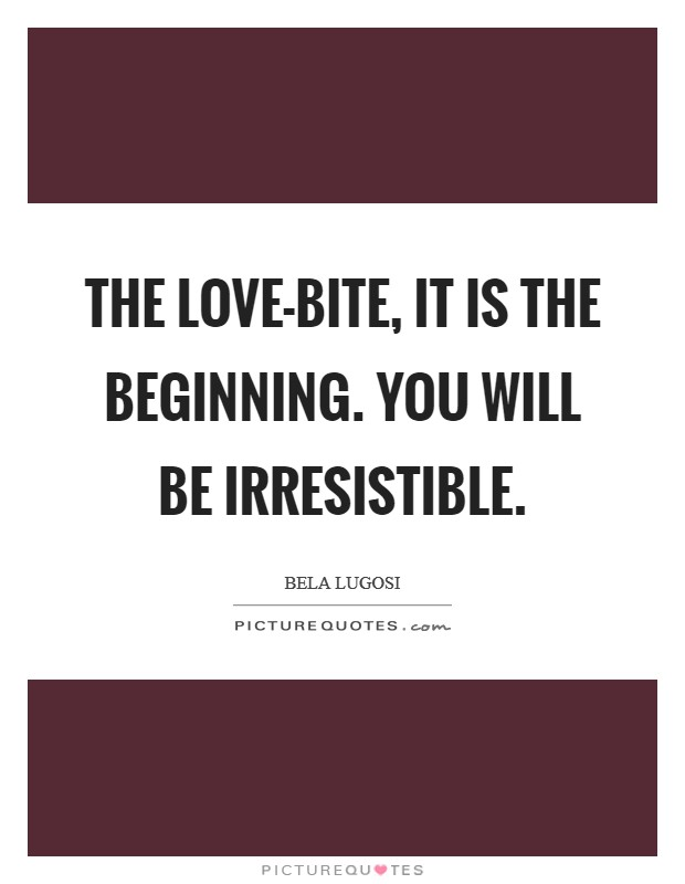 The love-bite, it is the beginning. You will be irresistible Picture Quote #1