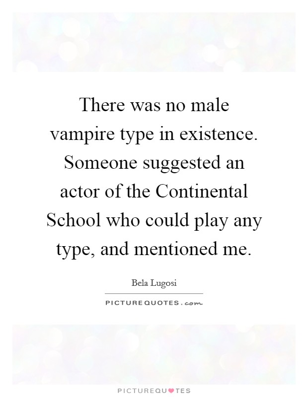 There was no male vampire type in existence. Someone suggested an actor of the Continental School who could play any type, and mentioned me Picture Quote #1