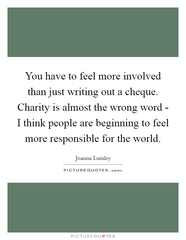 You have to feel more involved than just writing out a cheque. Charity is almost the wrong word - I think people are beginning to feel more responsible for the world Picture Quote #1